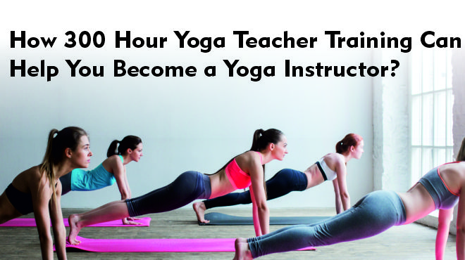 How 300 Hour Yoga Teacher Training Can Help You Become a Yoga Instructor?